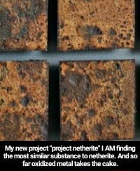 My new project project netherite I AM finding the most similar substance to netherite. And so far oxidized metal takes the cake memes