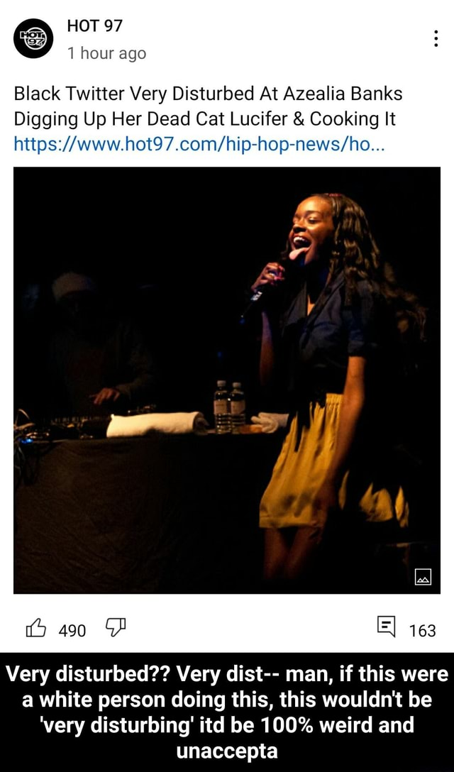 HOT 97 our ago Black Twitter Very Disturbed At Azealia Banks Digging Up Her Dead Cat Lucifer and Cooking It 490 163 Very disturbed Very dist man, if this were a white person doing this, this wouldn't be very disturbing itd be 100% weird and unaccepta Very disturbed Very dist man, if this were a white person doing this, this wouldn't be very disturbing itd be 100% weird and unaccepta memes