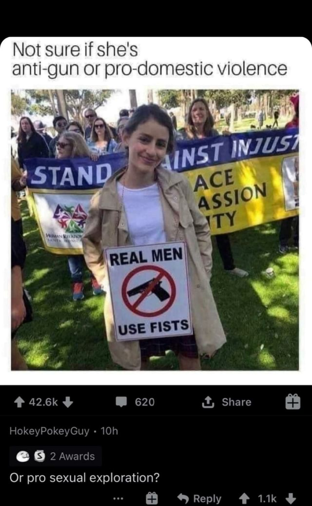 Not sure if she's anti gun or pro domestic violence STAND REAL 426k 620 it, Share HokeyPokeyGuy 2 Awards Or pro sexual exploration Reply 1.1k memes