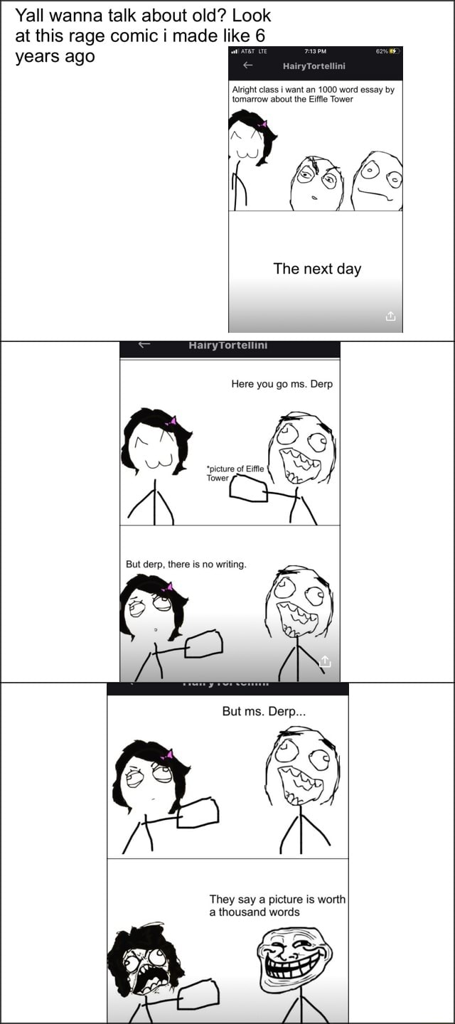 Yall wanna talk about old Look at this rage comic i made like 6 years ago HairyTortellini Alright class want an 1000 word essay by tomarrow about the Eiffle Tower The next day HairyTortellini Here you go ms. Derp But derp, there is no writing But ms Derp They say a picture is worth a thousand words meme