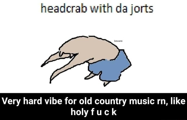 Headcrab with da jorts Very hard vibe for old country music rn, like holy fuck Very hard vibe for old country music rn, like holy f u c k memes