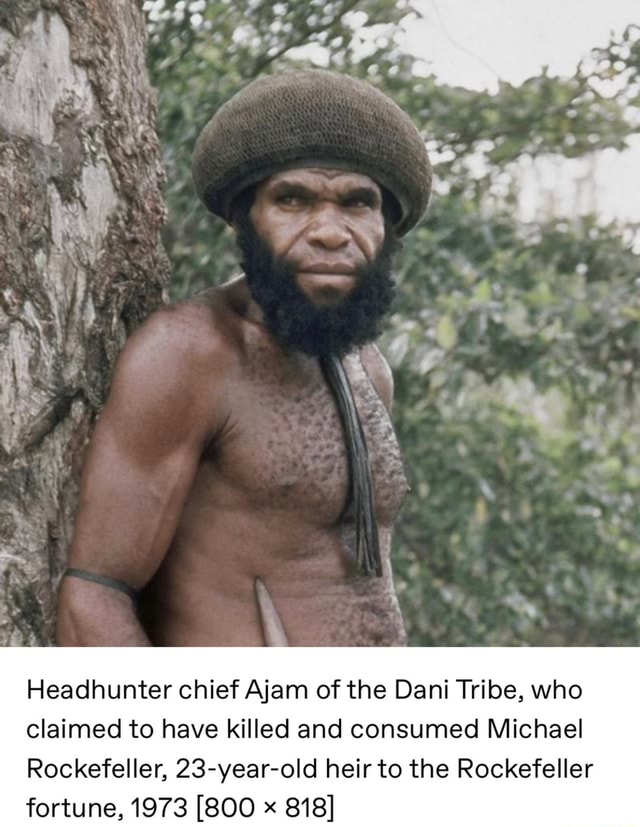 Headhunter chief Ajam of the Dani Tribe, who claimed to have killed and consumed Michael Rockefeller, 23 year old heir to the Rockefeller fortune, 1973 800 818 memes