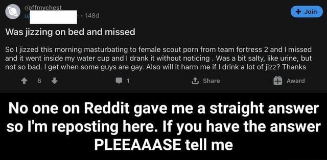 Join Was jizzing on bed and missed So I jizzed this morning masturbating to female scout porn from team fortress 2 and I missed and it went inside my water cup and I drank it without noticing. Was a bit salty, like urine, but not so bad. I get when some guys are gay. Also will it harm me if I drink a lot of jizz Thanks e i it, Share Award No one on Reddit gave me a straight answer so I'm reposting here. If you have the answer PLEEAAASE tell me meme