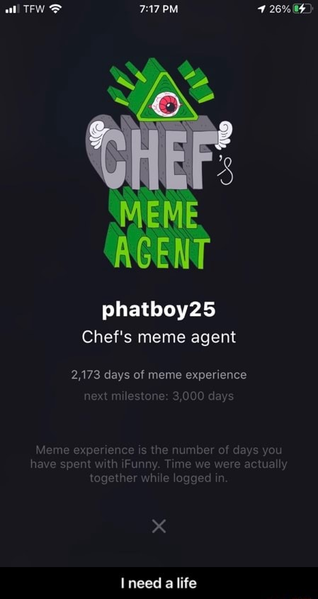 TFW PM 26% 04 phatboy25 Chef's meme agent 2,173 days of meme experience nilestone 3, days ime we were actually ile logged in. XX Ineed a life I need a life