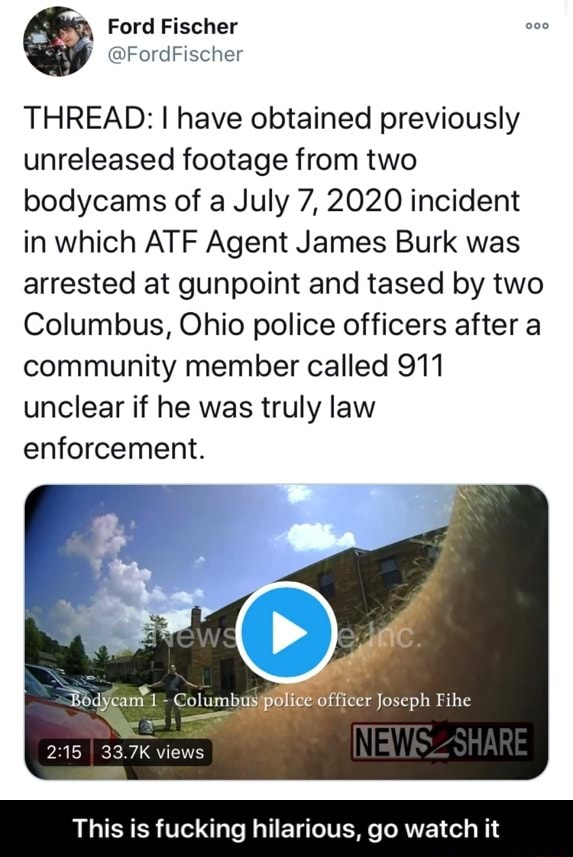 Ford Fischer THREAD I have obtained previously unreleased footage from two bodycams of a July 7, 2020 incident in which ATF Agent James Burk was arrested at gunpoint and tased by two Columbus, Ohio police officers after a community member called 911 unclear if he was truly law enforcement. al officer Joseph Fihe 33.7K views This is fucking hilarious, go watch it This is fucking hilarious, go watch it memes