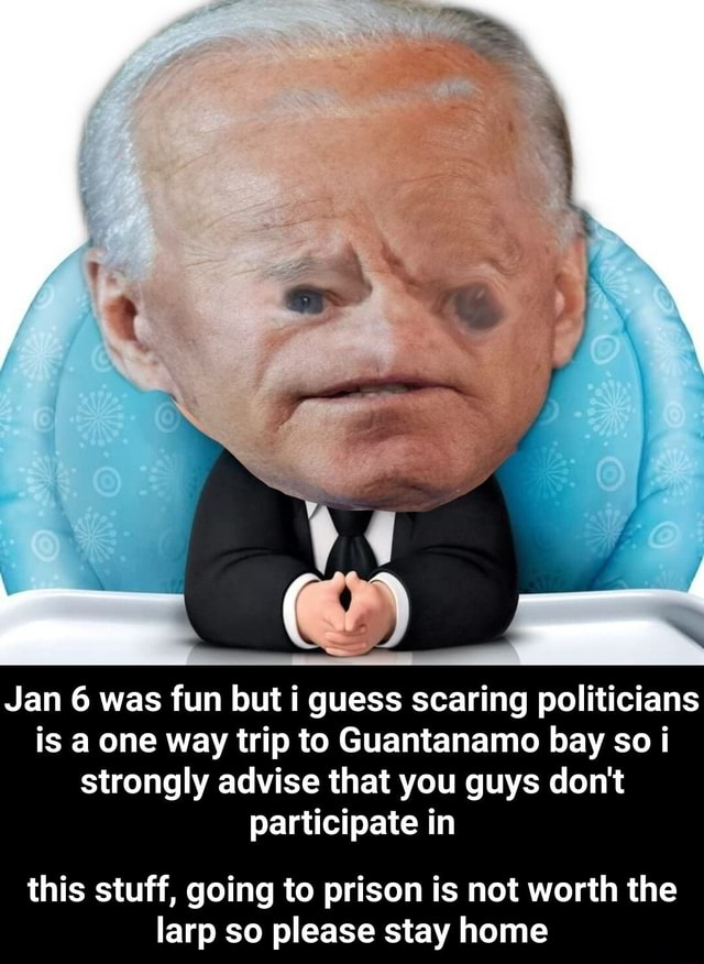 Jan 6 was fun but i guess scaring politicians is a one way trip to Guantanamo bay so i strongly advise that you guys do not participate in this stuff, going to prison is not worth the larp so please stay home this stuff, going to prison is not worth the larp so please stay home memes