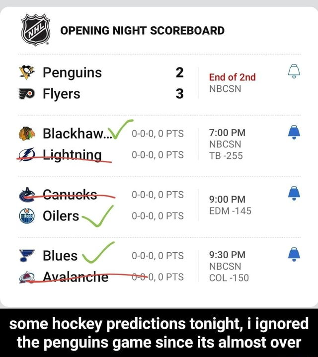 OPENING NIGHT SCOREBOARD Penguins End of NBCSN Flyers Blackhaw OPTS PTs NBCSN PM NBCSN TB 255 PM EDM 145 PM NBCSN COL 1 50 Blues and Avalanctre e 0, COL 150 some hockey predictions tonight, i ignored the penguins game since its almost over some hockey predictions tonight, i ignored the penguins game since its almost over memes