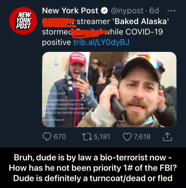 New York Post nypost YORK streamer Baked Alaska stormes while COVID 19 positive 670 15,181 Bruh, dude is by law a bio terrorist now How has he not been priority 1 of the FBI Dude is definitely a or fled Bruh, dude is by law a bio terrorist now How has he not been priority 1 of the FBI Dude is definitely a turncoat dead or fled meme