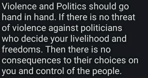 Violence and Politics should go hand in hand. If there is no threat of violence against politicians who decide your livelihood and freedoms. Then there is no consequences to their choices on you and control of the people memes