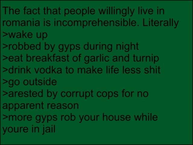 The fact that people willingly live in romania is incomprehensible. Literally wake up robbed by gyps during night eat breakfast of garlic and turnip drink vodka to make life less shit go outside arested by corrupt cops for no apparent reason more gyps rob your house while youre in jail memes