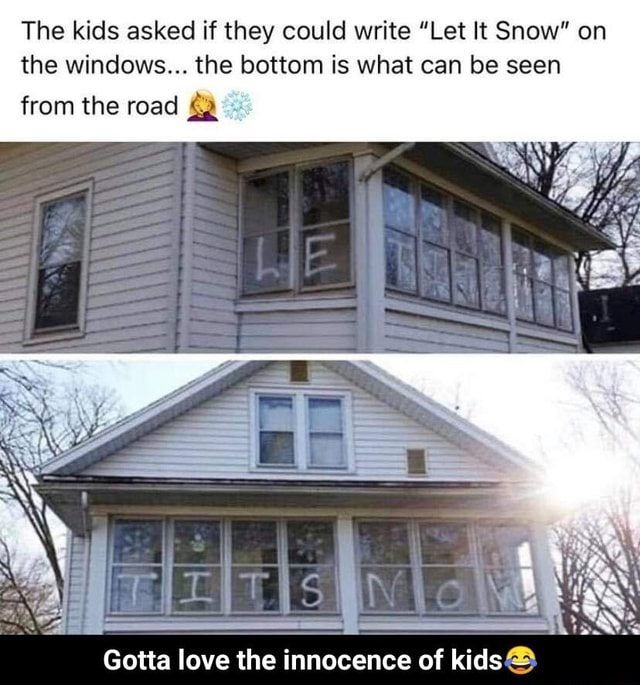 The kids asked if they could write Let It Snow on the windows the bottom is what can be seen from the road Gotta love the innocence of kids Gotta love the innocence of kids memes