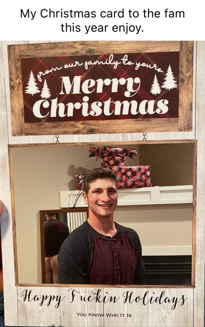My Christmas card to the fam this year enjoy. Fuckin Holidays memes