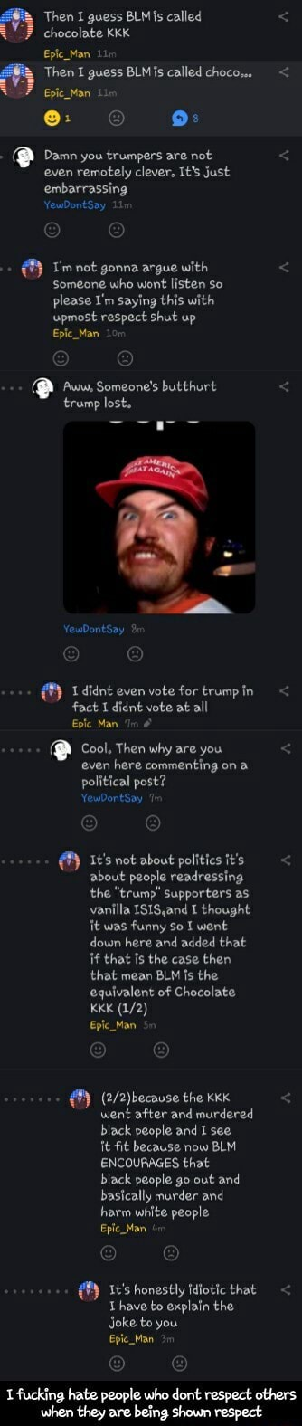 Then I guess BLM called chocolate KKK Then I guess BLMis called chocom Epic Man Lin e 9 Damn you trumpers are not even remotely clever, It's just embarrassing not gonna argue with Someone who wont listen so please I'm saying this with upmost respect shut up Epic Man Aww, Someone's butthurt trump lost. didnt even vote for trump in fact dies vote at all Eplc Man In Cool, Then why are you even here commenting on a political post It's not about politics it's about people redressing the trump Supporters as vanilla 1S1S,and I thought it was funny so went down here and added that if that is the case then that mean BLM Is the equivalent of Chocolate KKK Eplc Man the went after and murdered black people and I see It fit because now BLM ENCOURAGES that black people go out and basically marder and h