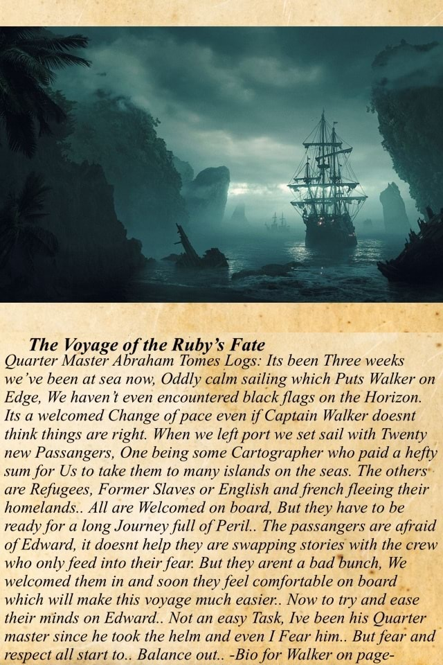 The Voyage of the Ruby's Fate Quarter Master Abraham Tomes Logs Its been Three weeks we ve been at sea now, Oddly calm sailing which Puts Walker on Edge, We haven t even encountered black flags on the Horizon. Its a welcomed Change of pace even if Captain Walker doesnt think things are right. When we left port we set sail with Twenty new Passengers, One being some Cartographer who paid a hefty sum for Us to take them to many islands on the seas. The others are Refugees, Former Slaves or English and french fleeing their homelands. All are Welcomed on board, But they have to be ready for a long Journey full of Peril The passangers are afraid of Edward, it doesnt help they are swapping stories with the crew who only feed into their fear. But they arent a bad bunch, We welcomed them in and soo