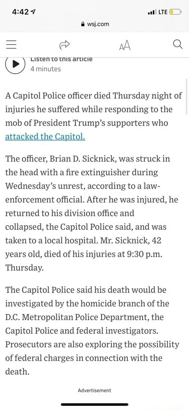 Aat LTE Listen to tnis aruicie 4 minutes A Capitol Police officer died Thursday night of injuries he suffered while responding to the mob of President Trump's supporters who attacked the Capitol. The officer, Brian D. Sicknick, was struck in the head with a fire extinguisher during Wednesday's unrest, according to a law enforcement official. After he was injured, he returned to his division office and collapsed, the Capitol Police said, and was taken to local hospital. Mr. Sicknick, 42 years old, died of his injuries at p.m. Thursday. The Capitol Police said his death would be investigated by the homicide branch of the D.C. Metropolitan Police Department, the Capitol Police and federal investigators. Prosecutors are also exploring the possibility of federal charges in connection with the d