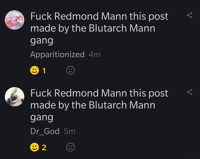 Fuck Redmond Mann this post made by the Blutarch Mann gang Apparitionized 1 Fuck Redmond Mann this post made by the Blutarch Mann gang Dr God 2 memes