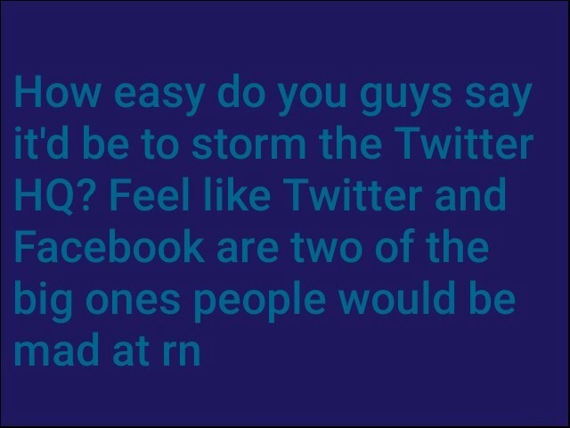 How easy do you guys say it'd be to storm the Twitter HQ Feel like Twitter and Facebook are two of the big ones people would be mad at rn memes