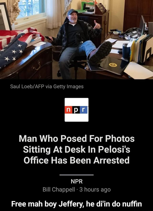 Saul via Getty Images Man Who Posed For Photos Sitting At Desk In Pelost's Office Has Been Arrested NPR Bill Chappell 3 hours ago Free mah boy Jeffery, he di'in do nuffin Free mah boy Jeffery, he di'in do nuffin meme