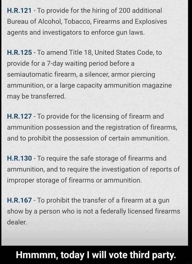 H.R.121 To provide for the hiring of 200 additional Bureau of Alcohol, Tobacco, Firearms and Explosives agents and investigators to enforce gun laws. H.R.125 To amend Title 18, United States Code, to provide for a 7 day waiting period before a semiautomatic firearm, a silencer, armor piercing ammunition, or a large capacity ammunition magazine may be transferred. H.R.127 To provide for the licensing of firearm and ammunition possession and the registration of firearms, and to prohibit the possession of certain ammunition. H.R.130 To require the safe storage of firearms and ammunition, and to require the investigation of reports of improper storage of firearms or ammunition. H.R.167 To prohibit the transfer of a firearm at a gun show by a person who is not a federally licensed firearms