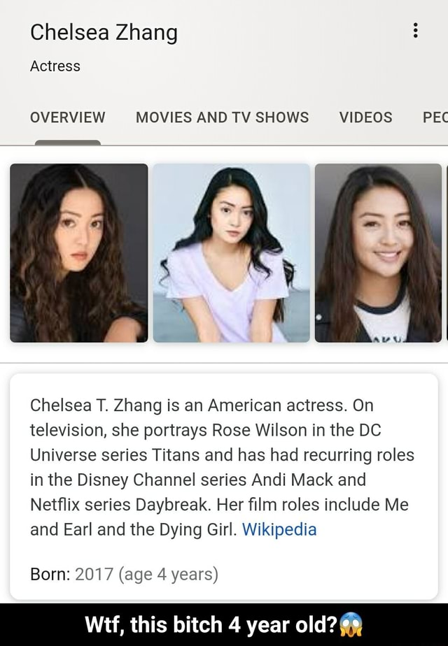 Chelsea Zhang Actress OVERVIEW MOVIES AND TV SHOWS PEC Chelsea T. Zhang is an American actress. On television, she portrays Rose Wilson in the DC Universe series Titans and has had recurring roles in the Disney Channel series Andi Mack and Netflix series Daybreak. Her film roles include Me and Earl and the Dying Girl. Wikipedia Born 2017 age 4 years Wtf, this bitch 4 year old Wtf, this bitch 4 year old memes