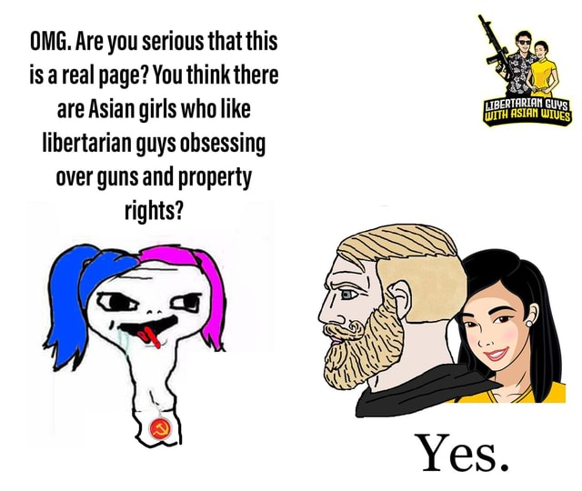 OMG. Are you serious that this is a real page You think there are Asian girls who like libertarian guys obsessing over guns and property rights LIBERTARIAN memes