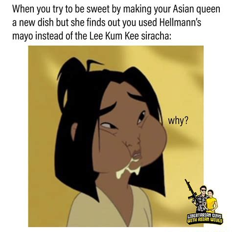 When you try to be sweet by making your Asian queen a new dish but she finds out you used Hellmann's mayo instead of the Lee Kum Kee siracha why memes