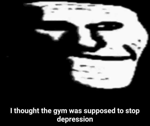 Thought the gym was supposed to stop depression I thought the gym was supposed to stop depression meme