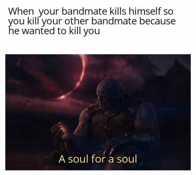 When your bandmate kills himself so you kill your other to kill bandmate you because e wanted to kill you A soul for a soul meme