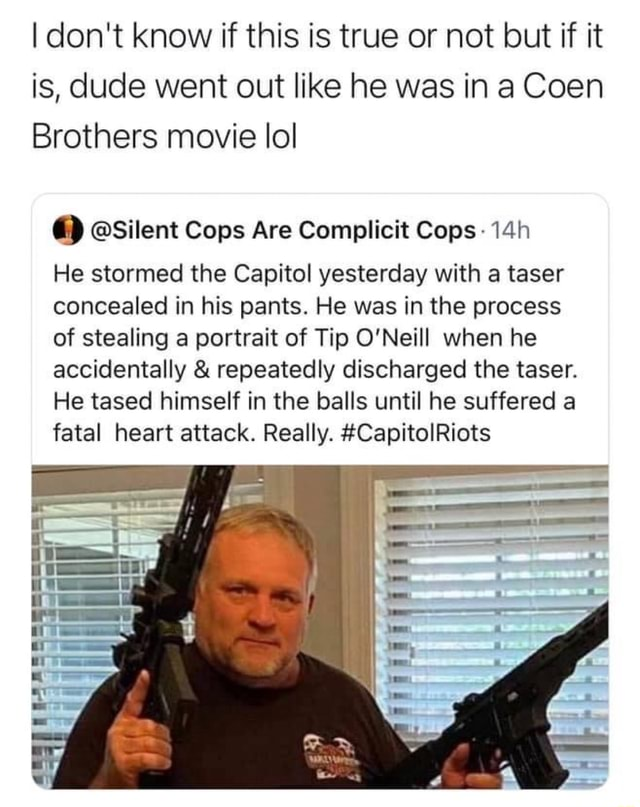 I do not know if this is true or not but if it is, dude went out like he was in a Coen Brothers movie lol a Silent Cops Are Complicit Cops He stormed the Capitol yesterday with a taser concealed in his pants. He was in the process of stealing a portrait of Tip O'Neill when he accidentally and repeatedly discharged the taser. He tased himself in the balls until he suffered a fatal heart attack. Really. CapitolRiots meme