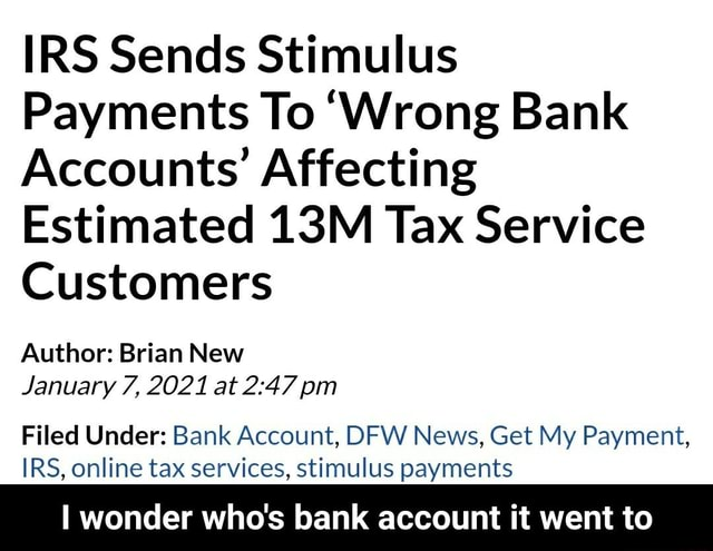 IRS Sends Stimulus Payments To Wrong Bank Accounts Affecting Estimated Tax Service Customers Author Brian New January 7, 2021 at pm Filed Under Bank Account, DFW News, Get My Payment, IRS, online tax services, stimulus payments I wonder who's bank account it went to I wonder who's bank account it went to memes