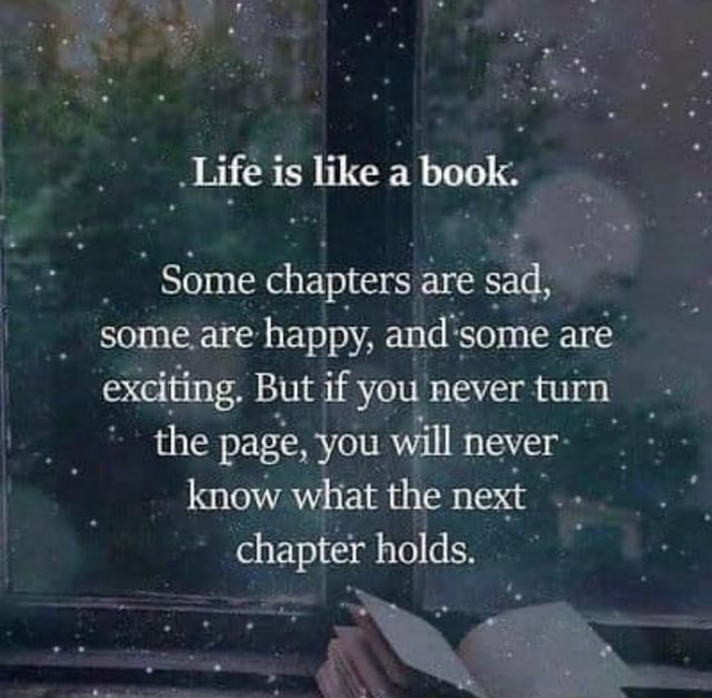 Life is like a book. Some chapters are sad, some are happy, and'some are exciting. But if you never turn the page, you will never know what the next chapter holds memes