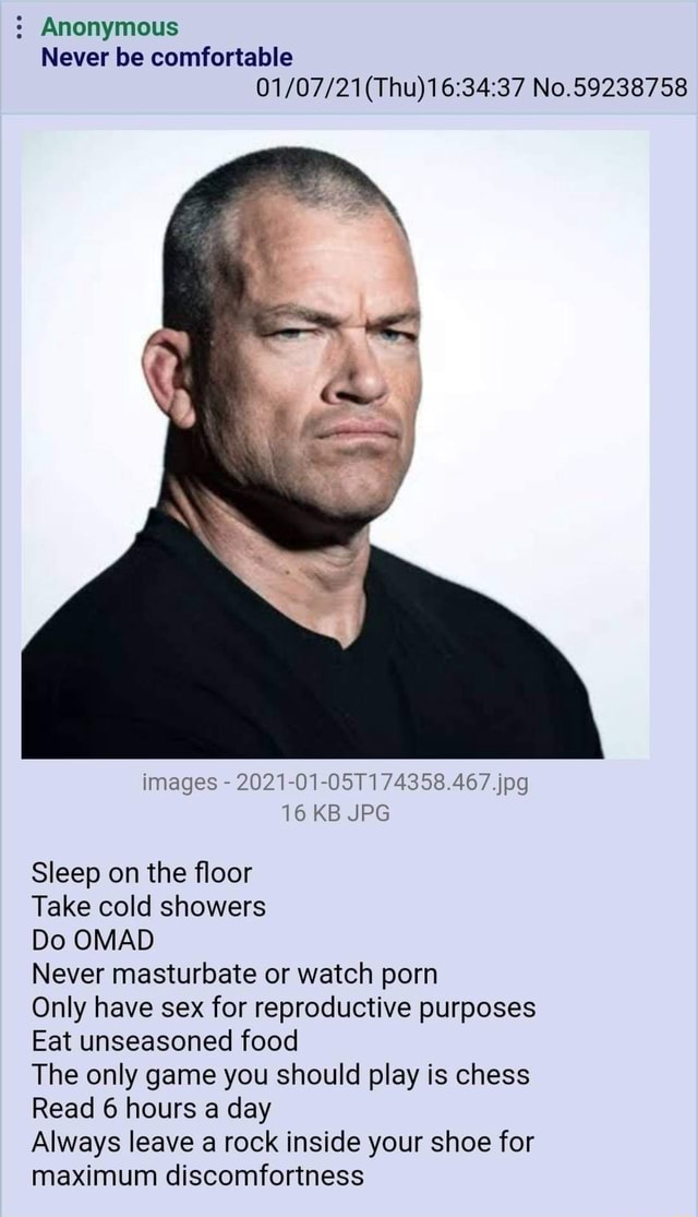 Anonymous Never be comfortable No.59238758 images 2021 01 05T174358.467.jpg 16 KB JPG Sleep on the floor Take cold showers Do OMAD Never masturbate or watch porn Only have sex for reproductive purposes Eat unseasoned food The only game you should play is chess Read 6 hours a day Always leave a rock inside your shoe for maximum discomfortness memes