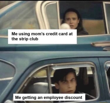 Me using mom's credit card at the strip club Me getting an employee discount Me getting an employee discount memes