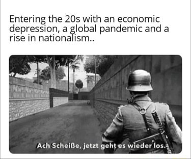 Entering the with an economic depression, a global pandemic and a rise in nationalism Ach Scheife, jetzt geht es wieder los meme