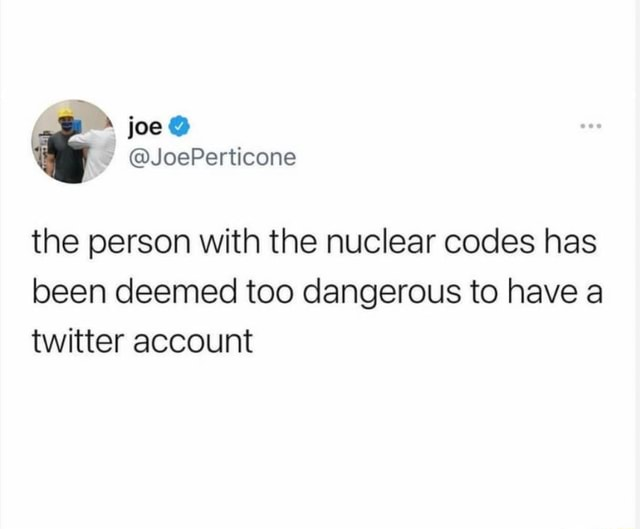 Joe JoePerticone the person with the nuclear codes has been deemed too dangerous to have a twitter account memes