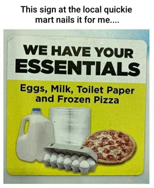 This sign at the local quickie mart nails it for me WE HAVE YouR ESSENTIALS Eggs, Milk, Toilet Paper and Frozen Pizza memes