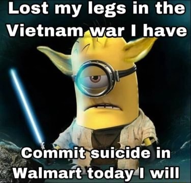 Lost my legs in the Vietnam war I have Commit suicide in Walmart today I will memes