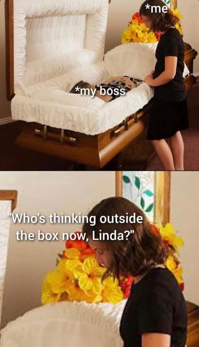 Me *my boss Who's thinking outside the box new, Linda memes