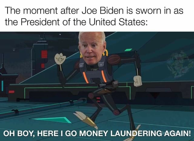 The moment after Joe Biden is sworn in as the President of the United States OH BOY, HERE GO MONEY LAUNDERING AGAIN meme