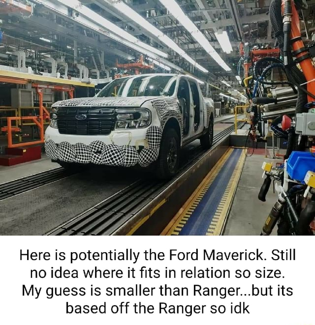 At Here is potentially the Ford Maverick. Still no idea where it fits in relation so size. My guess is smaller than Ranger but its based off the Ranger so idk memes