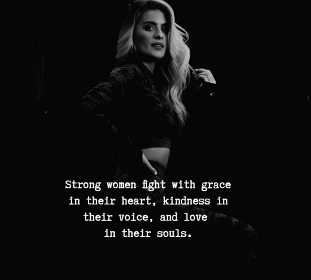 Strong women fight with grace in their heart, kindness in their voice, and love in their souls meme