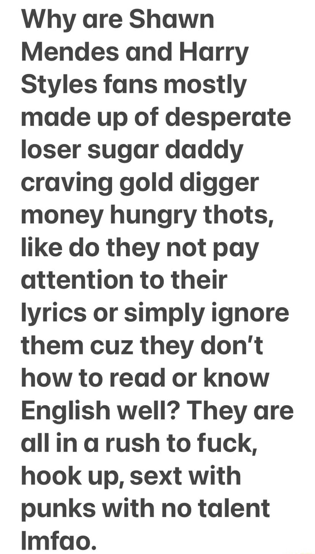 I really do not understand it and the idiot parents are to blame mostly for their thot behavior and demeanor, just look at the awful way they dress and carry themselves, acting like pre prostitutes lmfao. Why are Shawn Mendes and Harry Styles fans mostly made up of desperate loser sugar daddy craving gold digger money hungry thots, like do they not pay attention to their lyrics or simply ignore them cuz they do not how to read or know English well They are all in a rush to fuck, hook up, sext with punks with no talent Imfao memes