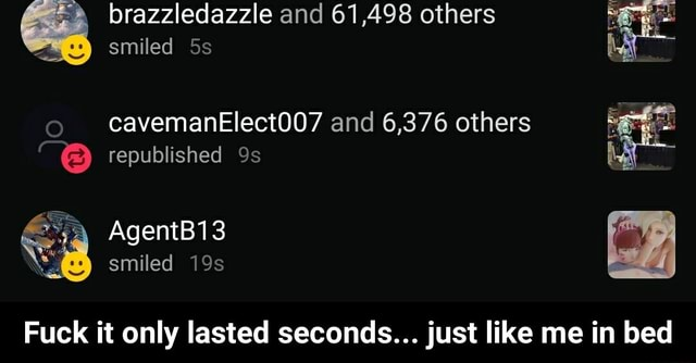 Brazzledazzle and 61,498 others smiled cavemanElect007 and 6,376 others republished AgentB13 smiled Fuck it only lasted seconds just like me in bed  Fuck it only lasted seconds just like me in bed memes