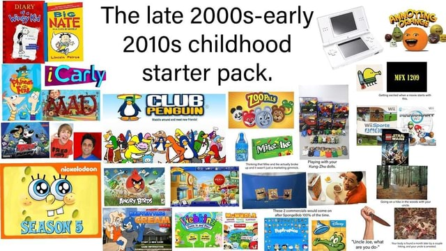 The late 2000s early 2010s childhood starter pack. Waddle around and meet new friends DIARY nicxelodeon MEX 1209 Getting excited when a movie starts with this, wiiI Wii wii Thinking that Mike and Ike actually broke Playing with your up and it wasn't just a marketing gimmick. Kung Zhu dolls. These 2 commercials would come on after These SpongeBob 100% of the would time. come on Uncle Joe, what memes