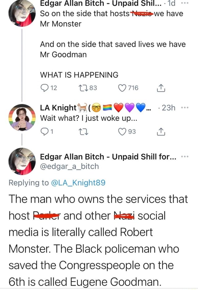 Eagar Allan Bitch  Unpaid Snhil  Soon the side that hosts have Mr Monster And on the side that saved lives we have Mr Goodman WHAT IS HAPPENING 12 83 O716 LA Knight 9 OI Wait what I just woke up 01 Edgar Allan Bitch  Unpaid Shill for  f  edgar a bitch Replying to LA Knight89 The man who owns the services that host Reker and other Social media is literally called Robert Monster. The Black policeman who saved the Congresspeople on the is called Eugene Goodman memes