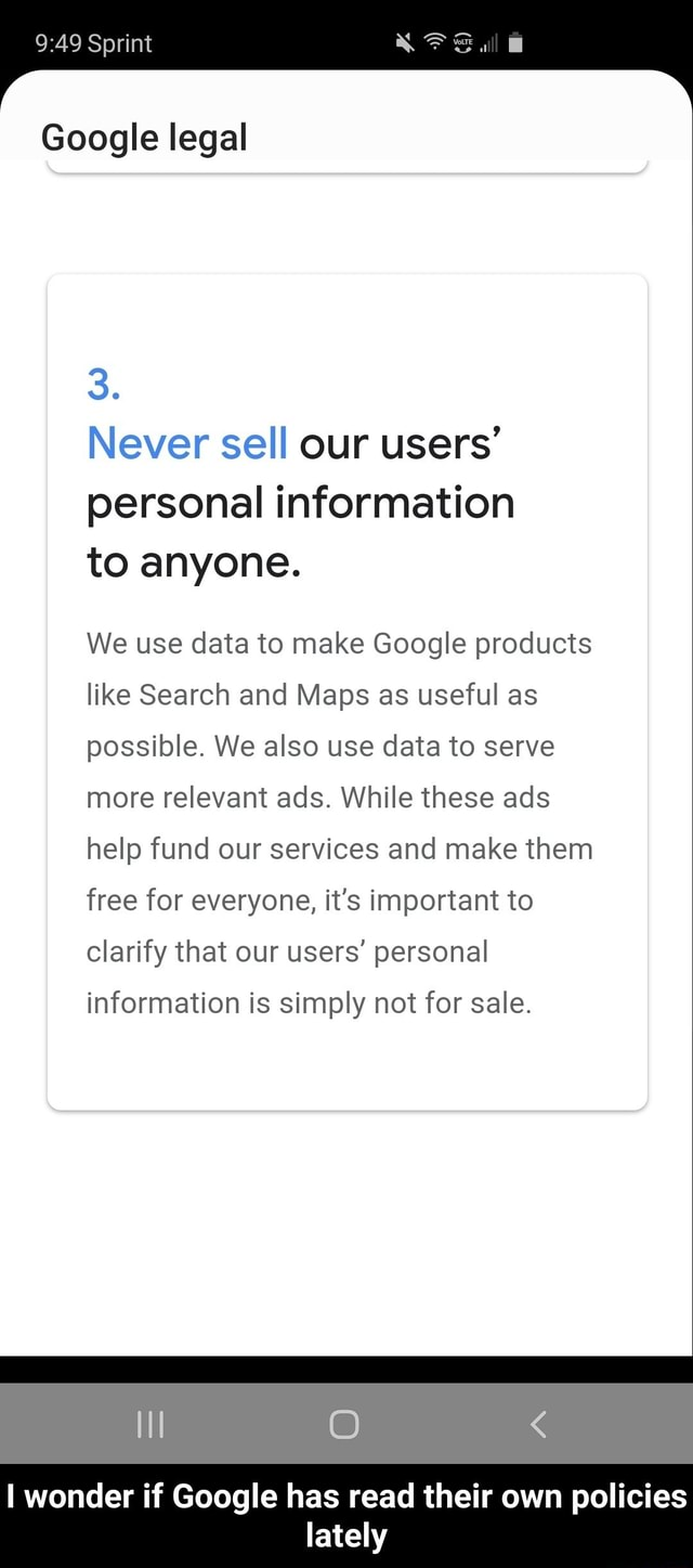 Sprint Google legal 3. Never sell our users personal information to anyone. We use data to make Google products like Search and Maps as useful as possible. We also use data to serve more relevant ads. While these ads help fund our services and make them free for everyone, it's important to clarify that our users personal information is simply not for sale. II O  I wonder if Google has read their own policies lately  I wonder if Google has read their own policies lately memes