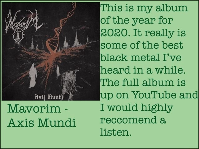 Mavorim  Axis Mundi 2080. It really is This is my album of the year for some of the best black metal I've heard in a while. The full album is p on YouTube and I would highly reccomend a listen memes