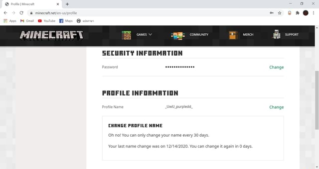 Profile I Minecraft x  x net Apps M Gmail YouTube Maps wamw GAMES COMMUNITY MERCH SUPPORT SECURITY INFORMATION Password 0000000000000 Change PROFILE INFORMATION Profile Name UwU purpledd Change CHANGE PROFILE NAME Oh no You can only change your name every 30 days. Your last name change was on You can change it again in days memes