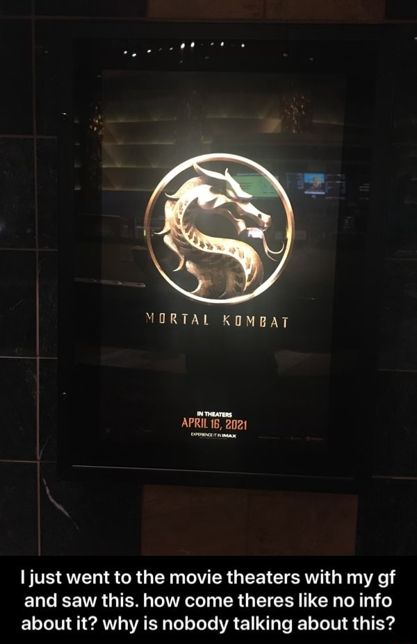 MORTAL KOMBAT APRIL 16, 2020 just went to the movie theaters with my of and saw this. how come theres like no info about it why is nobody talking about this  I just went to the movie theaters with my gf and saw this. how come theres like no info about it why is nobody talking about this memes
