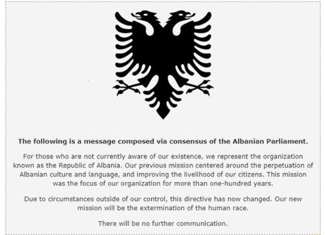 The following is a message composed via consensus of the Albanian Parliament. For those who are not currently aware of our existence, we represent the organization known as the Republic of Albania. Our previous mission centered around the perpetuation of Albanian culture and language, and improving the livelihood of our citizens. This mission was the focus of our organiza tion for more than one hundred years. Due to circumstances ou mission w ide of our control, this directive has no be the w chang ere will be no further communication meme